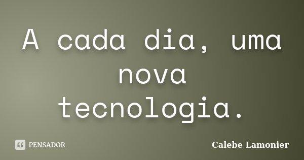 A cada dia, uma nova tecnologia.... Frase de Calebe Lamonier.