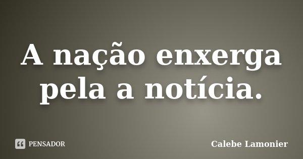 A nação enxerga pela a notícia.... Frase de Calebe Lamonier.