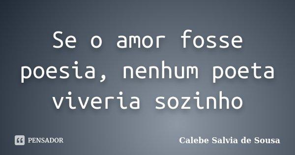 Se o amor fosse poesia, nenhum poeta viveria sozinho... Frase de Calebe Salvia de Sousa.