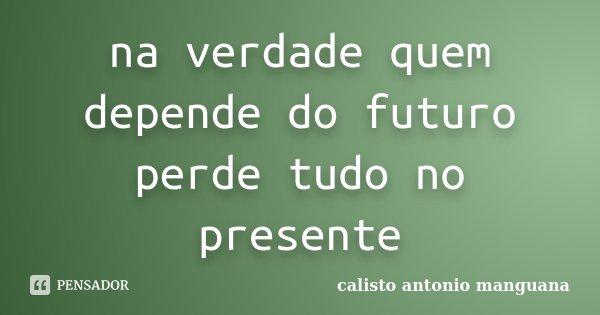 na verdade quem depende do futuro perde tudo no presente... Frase de calisto antonio manguana.