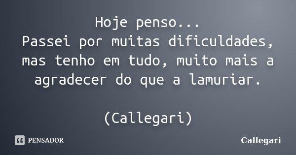 Hoje penso... Passei por muitas dificuldades, mas tenho em tudo, muito mais a agradecer do que a lamuriar. (Callegari)... Frase de Callegari.