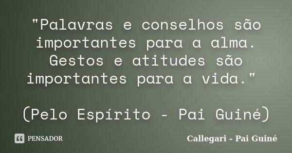 """""""Palavras e conselhos são importantes para a alma. Gestos e atitudes são importantes para a vida."""" (Pelo Espírito - Pai Guiné)... Frase de Callegari - Pai Guiné."""