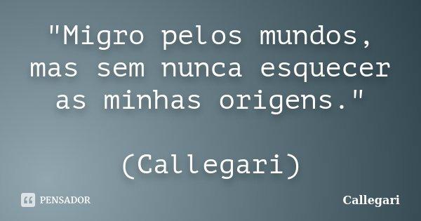 """""""Migro pelos mundos, mas sem nunca esquecer as minhas origens."""" (Callegari)... Frase de Callegari."""
