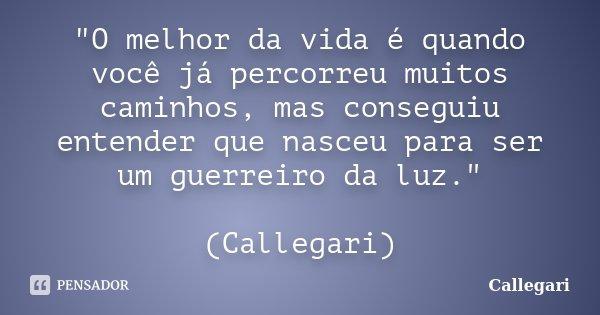 """""""O melhor da vida é quando você já percorreu muitos caminhos, mas conseguiu entender que nasceu para ser um guerreiro da luz."""" (Callegari)... Frase de Callegari."""