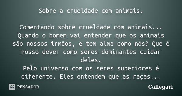 Sobre a crueldade com animais. Comentando sobre crueldade com animais... Quando o homem vai entender que os animais são nossos irmãos, e tem alma como nós? Que ... Frase de Callegari.