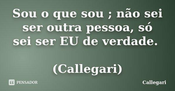 Sou o que sou ; não sei ser outra pessoa, só sei ser EU de verdade. (Callegari)... Frase de Callegari.