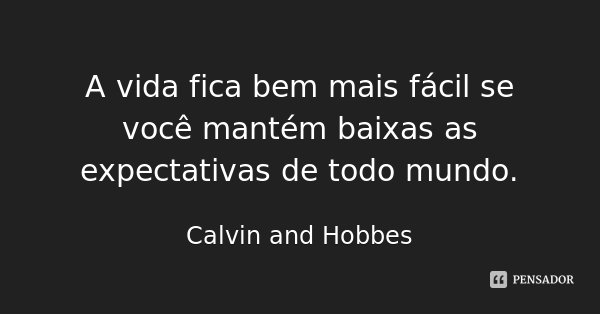 A vida fica bem mais fácil se você mantém baixas as expectativas de todo mundo.... Frase de Calvin and Hobbes.