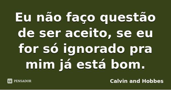 Eu não faço questão de ser aceito, se eu for só ignorado pra mim já está bom.... Frase de Calvin and Hobbes.