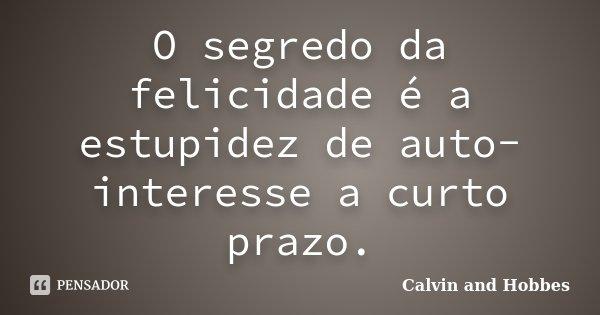 O segredo da felicidade é a estupidez de auto-interesse a curto prazo.... Frase de Calvin and Hobbes.