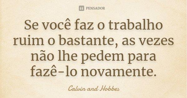 Se você faz o trabalho ruim o bastante, as vezes não lhe pedem para fazê-lo novamente.... Frase de Calvin and Hobbes.