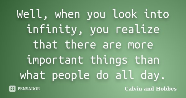 Well, when you look into infinity, you realize that there are more important things than what people do all day.... Frase de Calvin and Hobbes.