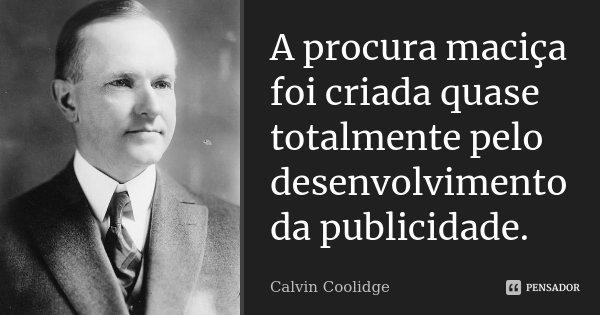 A procura maciça foi criada quase totalmente pelo desenvolvimento da publicidade.... Frase de Calvin Coolidge.