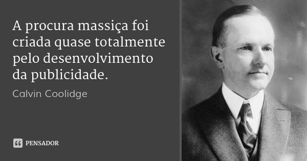 A procura massiça foi criada quase totalmente pelo desenvolvimento da publicidade.... Frase de Calvin Coolidge.