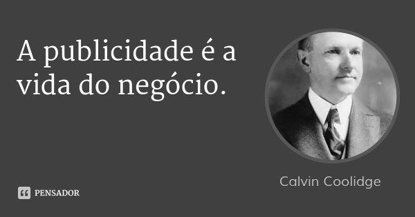 A publicidade é a vida do negócio.... Frase de Calvin Coolidge.