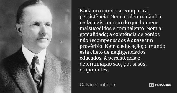 Nada no mundo se compara à persistência. Nem o talento; não há nada mais comum do que homens malsucedidos e com talento. Nem a genialidade; a existência de gêni... Frase de Calvin Coolidge.