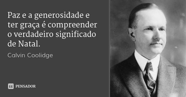 Paz e a generosidade e ter graça é compreender o verdadeiro significado de Natal.... Frase de Calvin Coolidge.