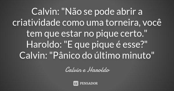"""Calvin: """"Não se pode abrir a criatividade como uma torneira, você tem que estar no pique certo."""" Haroldo: """"E que pique é esse?"""" Calvin: &quo... Frase de Calvin e Haroldo."""