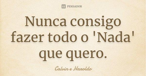 Nunca consigo fazer todo o 'Nada' que quero.... Frase de Calvin e Haroldo.