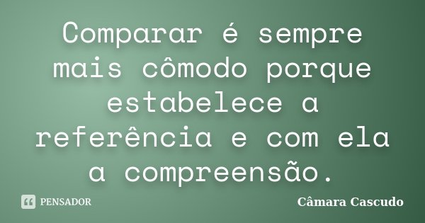 Comparar é sempre mais cômodo porque estabelece a referência e com ela a compreensão.... Frase de Câmara Cascudo.