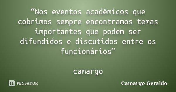 """""""Nos eventos acadêmicos que cobrimos sempre encontramos temas importantes que podem ser difundidos e discutidos entre os funcionários"""" camargo... Frase de Camargo Geraldo."""