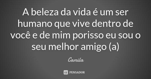 A beleza da vida é um ser humano que vive dentro de você e de mim porisso eu sou o seu melhor amigo (a)... Frase de Camila.