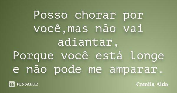 Posso chorar por você,mas não vai adiantar, Porque você está longe e não pode me amparar.... Frase de Camila Alda.