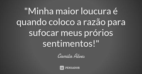 """""""Minha maior loucura é quando coloco a razão para sufocar meus prórios sentimentos!""""... Frase de Camila Alves."""