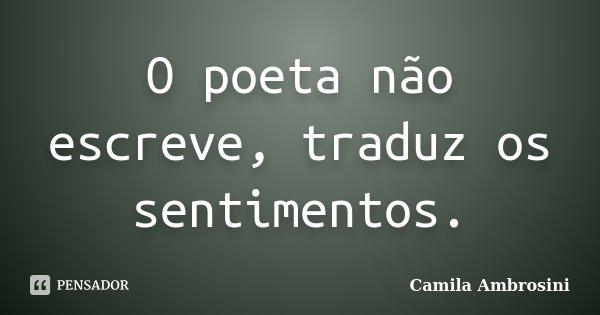 O poeta não escreve, traduz os sentimentos.... Frase de Camila Ambrosini.