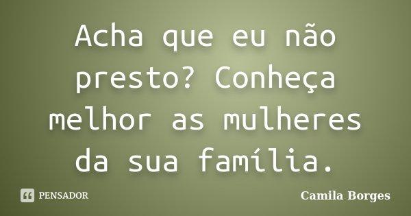 Acha que eu não presto? Conheça melhor as mulheres da sua família.... Frase de Camila Borges.