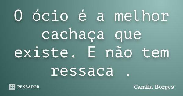 O ócio é a melhor cachaça que existe. E não tem ressaca .... Frase de Camila Borges.