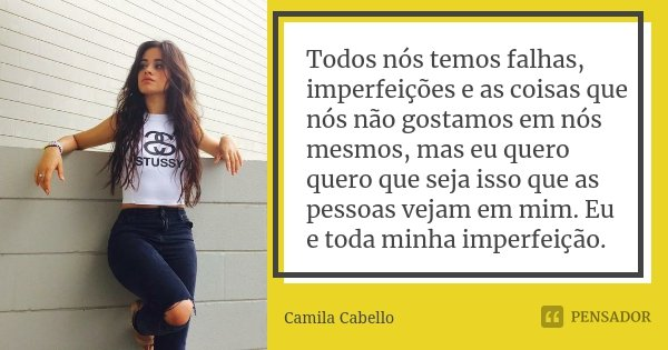 Todos nós temos falhas, imperfeições e as coisas que nós não gostamos em nós mesmos, mas eu quero quero que seja isso que as pessoas vejam em mim. Eu e toda min... Frase de Camila Cabello.