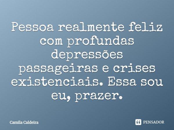 Pessoa realmente feliz com profundas depressões passageiras e crises existenciais. Essa sou eu, prazer... Frase de Camila Caldeira.