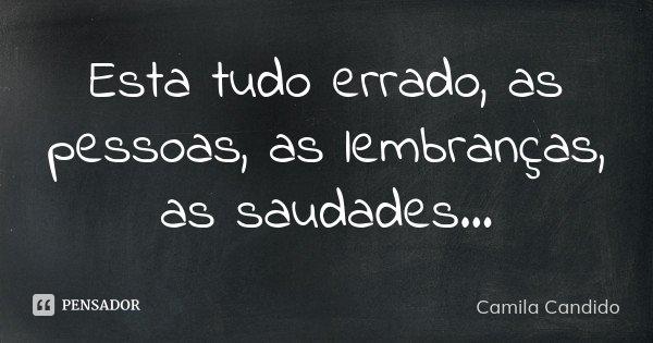Esta tudo errado, as pessoas, as lembranças, as saudades ...... Frase de Camila Candido.