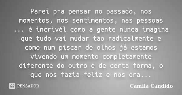 Parei pra pensar no passado, nos momentos, nos sentimentos, nas pessoas ... é incrivél como a gente nunca imagina que tudo vai mudar tão radicalmente e como num... Frase de Camila Candido.