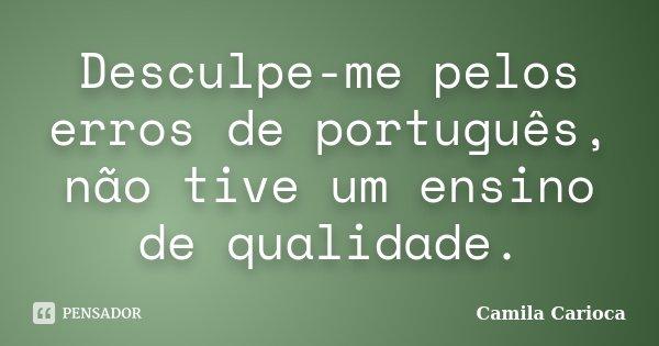 Desculpe-me pelos erros de português, não tive um ensino de qualidade.... Frase de Camila Carioca.