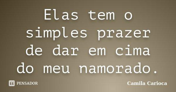 Elas tem o simples prazer de dar em cima do meu namorado.... Frase de Camila Carioca.