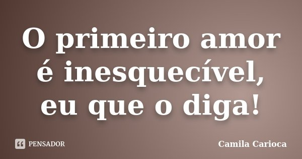 O primeiro amor é inesquecível, eu que o diga!... Frase de Camila Carioca.