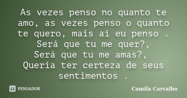As vezes penso no quanto te amo, as vezes penso o quanto te quero, mais ai eu penso . Será que tu me quer?, Será que tu me amas?, Queria ter certeza de seus sen... Frase de Camila Carvalho.