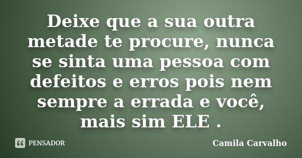 Deixe que a sua outra metade te procure, nunca se sinta uma pessoa com defeitos e erros pois nem sempre a errada e você, mais sim ELE .... Frase de Camila Carvalho.