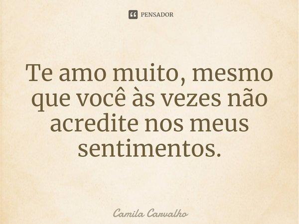 Te amo muito, mesmo que você às vezes não acredite nos meus sentimentos.... Frase de Camila Carvalho.