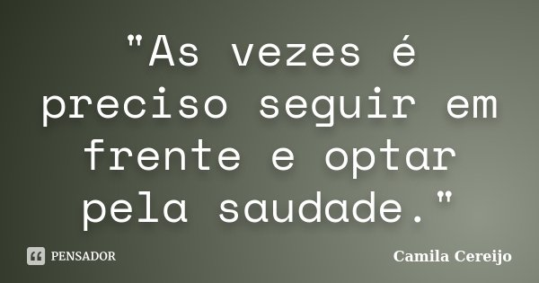 """""""As vezes é preciso seguir em frente e optar pela saudade.""""... Frase de Camila Cereijo."""
