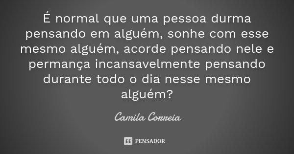 É normal que uma pessoa durma pensando em alguém , sonhe com esse mesmo alguém , acorde pensando nele e permança incansavelmente pensando durante todo o dia nes... Frase de Camila Correia.