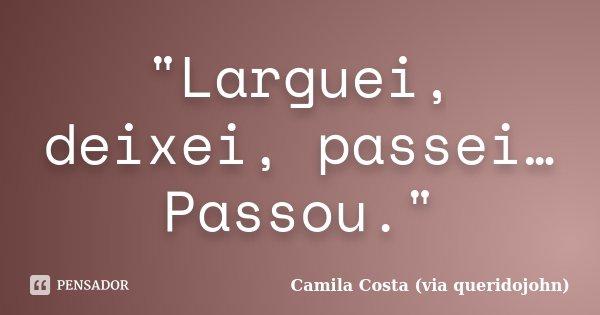 """""""Larguei, deixei, passei… Passou.""""... Frase de Camila Costa (via queridojohn)."""