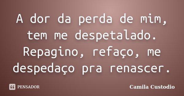A dor da perda de mim, tem me despetalado. Repagino, refaço, me despedaço pra renascer.... Frase de Camila Custodio.