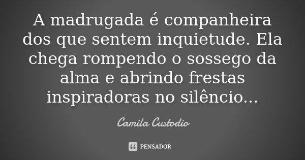 A madrugada é companheira dos que sentem inquietude. Ela chega rompendo o sossego da alma e abrindo frestas inspiradoras no silêncio...... Frase de Camila Custodio.