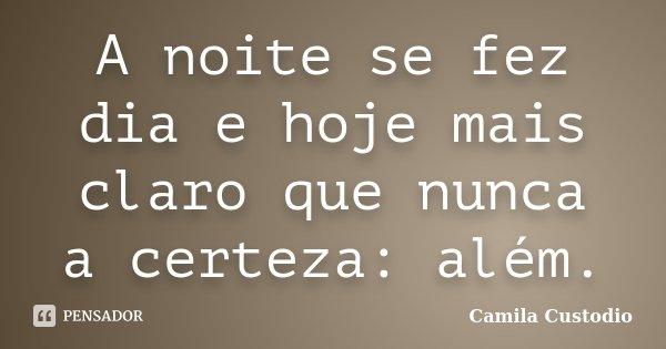 A noite se fez dia e hoje mais claro que nunca a certeza: além.... Frase de Camila Custodio.