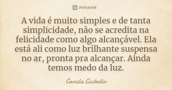 A vida é muito simples e de tanta simplicidade, não se acredita na felicidade como algo alcançável. Ela está ali como luz brilhante suspensa no ar, pronta pra a... Frase de Camila Custodio.