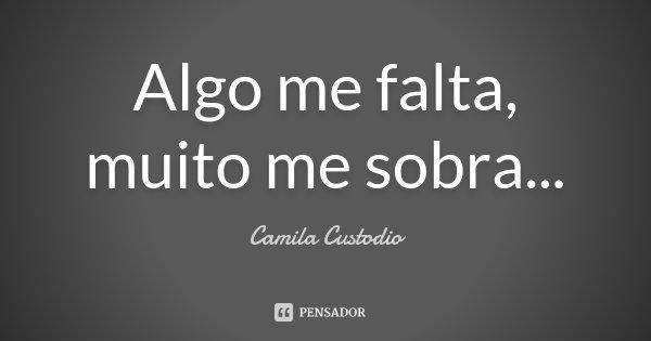 Algo me falta, muito me sobra...... Frase de Camila Custodio.