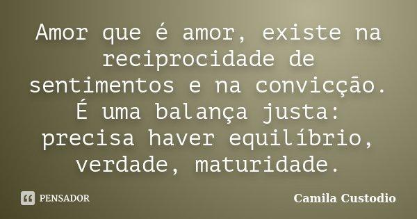 Amor que é amor, existe na reciprocidade de sentimentos e na convicção. É uma balança justa: precisa haver equilíbrio, verdade, maturidade.... Frase de Camila Custodio.