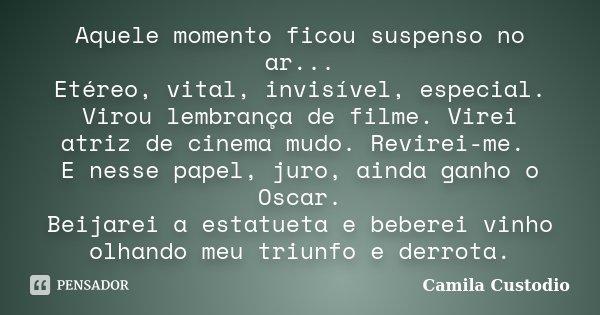 Aquele momento ficou suspenso no ar... Etéreo, vital, invisível, especial. Virou lembrança de filme. Virei atriz de cinema mudo. Revirei-me. E nesse papel, juro... Frase de Camila Custodio.